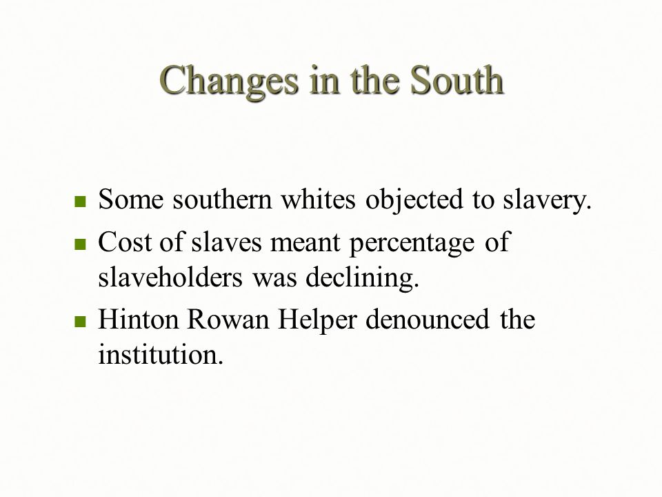 Changes in the South Some southern whites objected to slavery. Some southern whites objected to slavery. Cost of slaves meant percentage of slaveholde