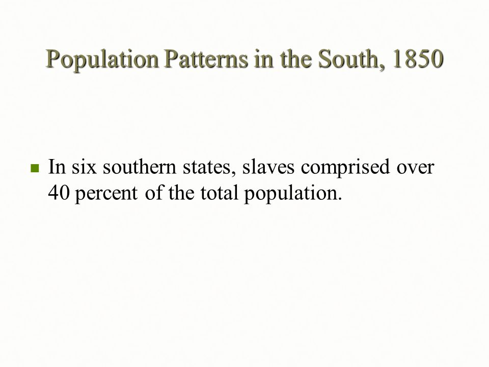 Population Patterns in the South, 1850 In six southern states, slaves comprised over 40 percent of the total population. In six southern states, slave
