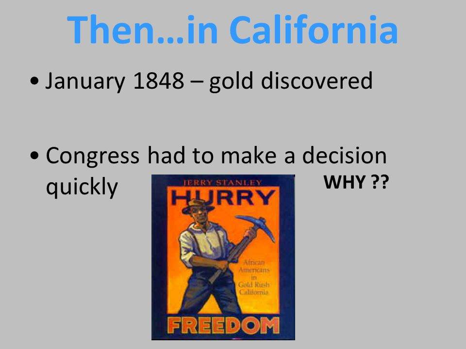 Then…in California January 1848 – gold discovered Congress had to make a decision quickly WHY ??