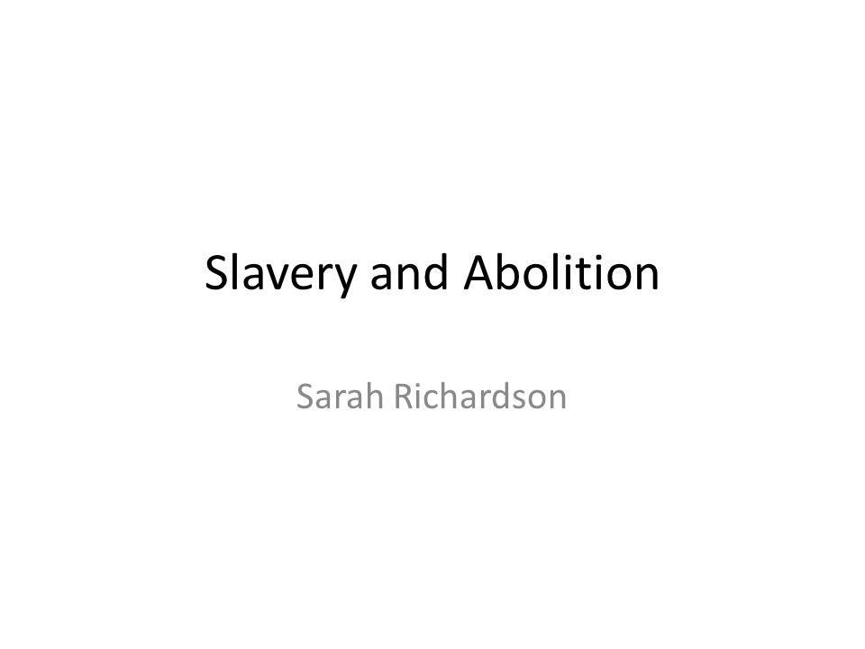 Slavery and Abolition Sarah Richardson