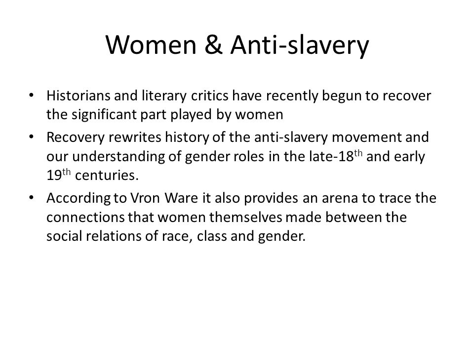 Women & Anti-slavery Historians and literary critics have recently begun to recover the significant part played by women Recovery rewrites history of the anti-slavery movement and our understanding of gender roles in the late-18 th and early 19 th centuries.