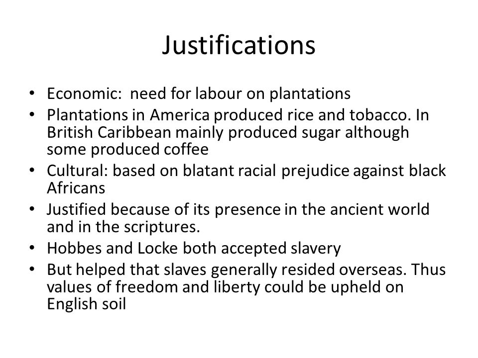 Justifications Economic: need for labour on plantations Plantations in America produced rice and tobacco.