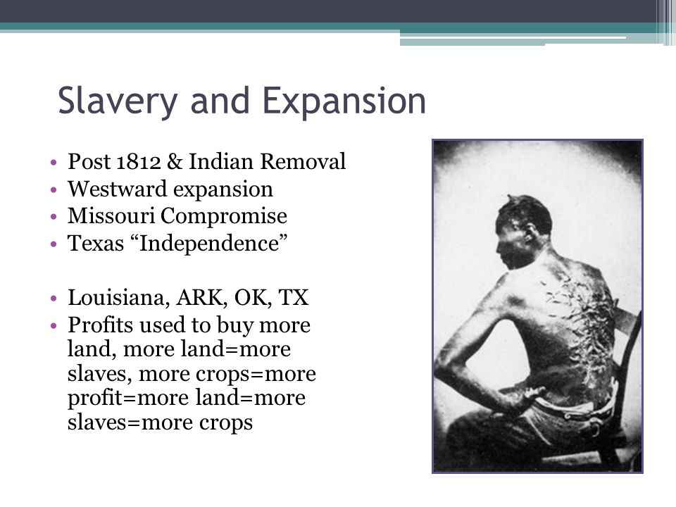 Slavery and Expansion Post 1812 & Indian Removal Westward expansion Missouri Compromise Texas Independence Louisiana, ARK, OK, TX Profits used to buy more land, more land=more slaves, more crops=more profit=more land=more slaves=more crops