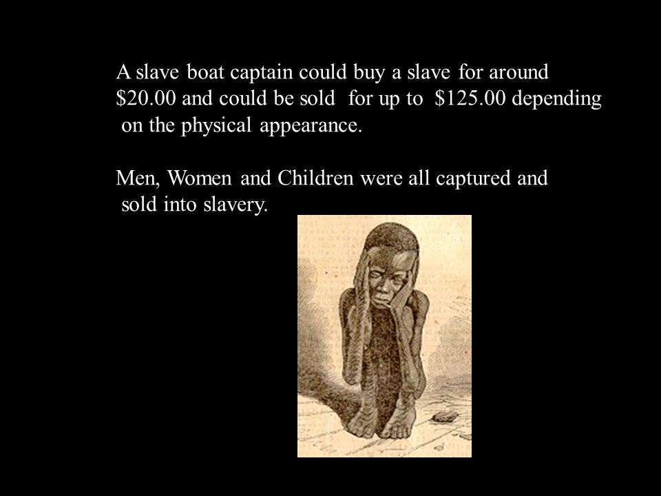 A slave boat captain could buy a slave for around $20.00 and could be sold for up to $125.00 depending on the physical appearance. Men, Women and Chil