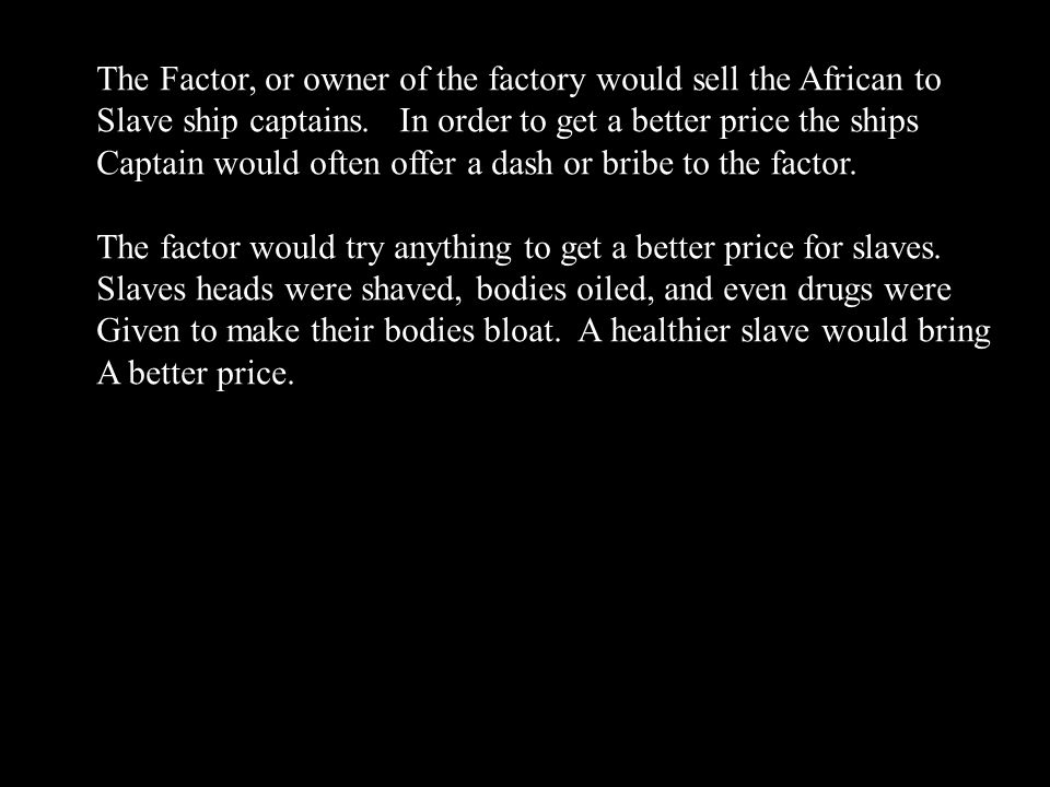 The Factor, or owner of the factory would sell the African to Slave ship captains. In order to get a better price the ships Captain would often offer