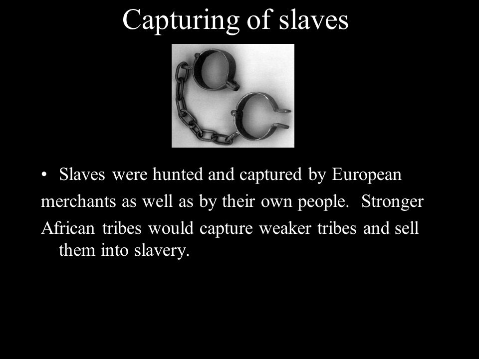 Capturing of slaves Slaves were hunted and captured by European merchants as well as by their own people. Stronger African tribes would capture weaker