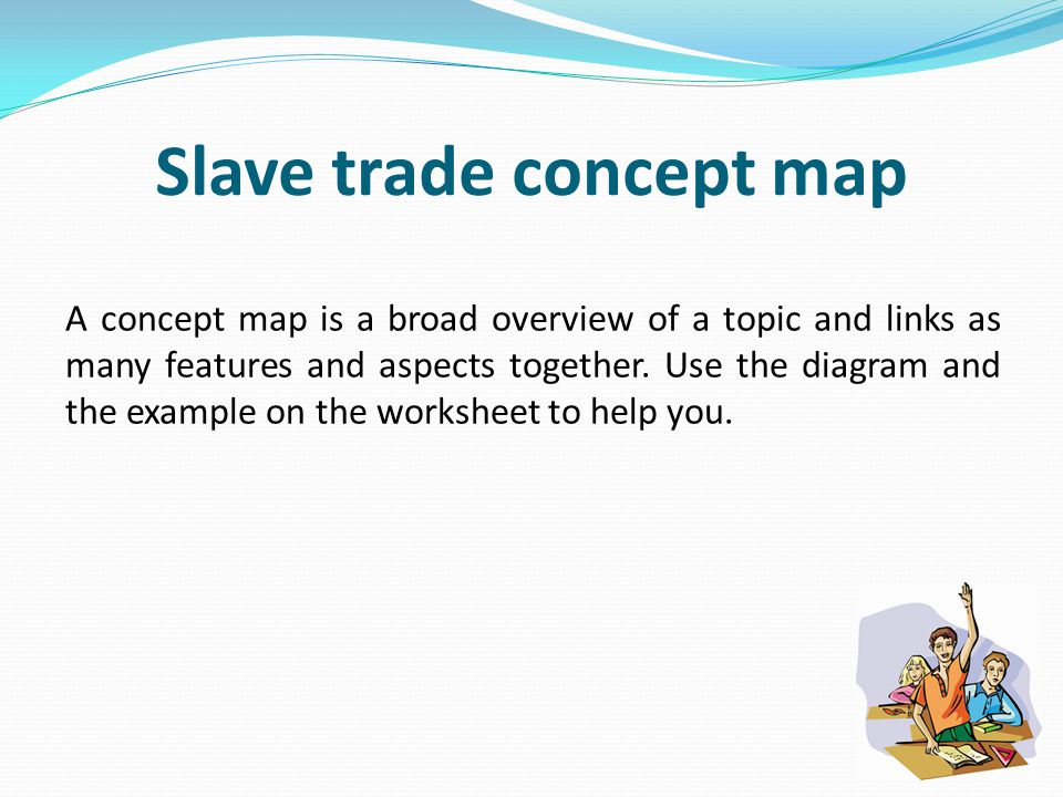 Slave trade concept map A concept map is a broad overview of a topic and links as many features and aspects together.