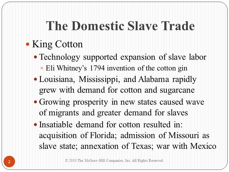 The Domestic Slave Trade King Cotton Technology supported expansion of slave labor Eli Whitney's 1794 invention of the cotton gin Louisiana, Mississip