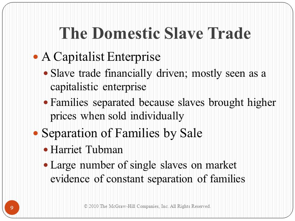 The Domestic Slave Trade Market Prices Prices of slaves responded to market factors As demand increased, so did the price of slaves After financial turmoil, price and demand slumped © 2010 The McGraw-Hill Companies, Inc.