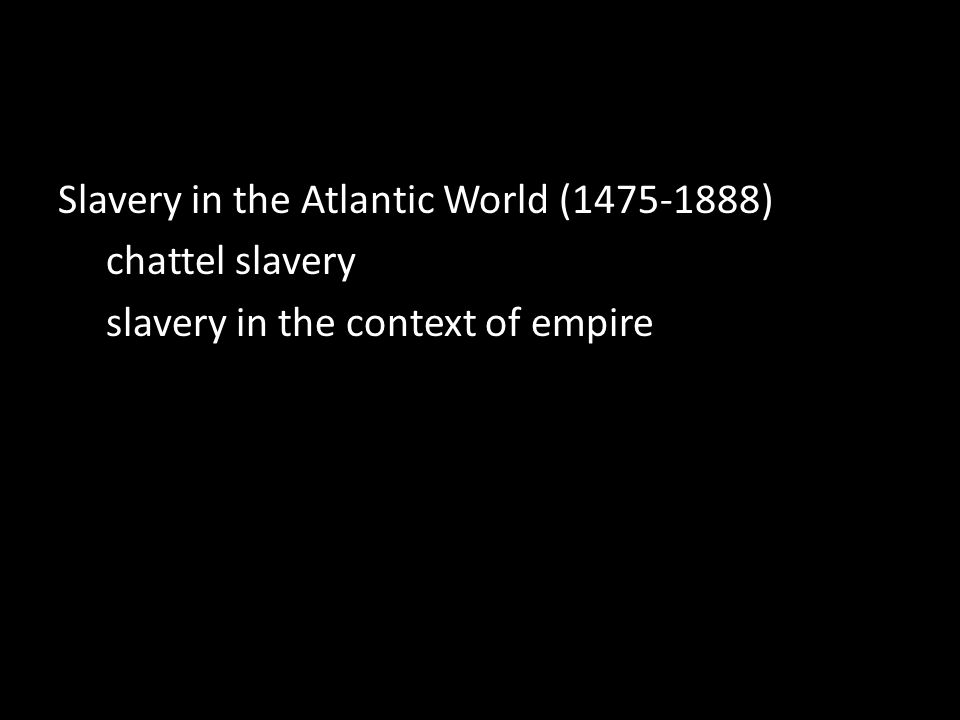 Slavery in the Atlantic World (1475-1888) chattel slavery slavery in the context of empire