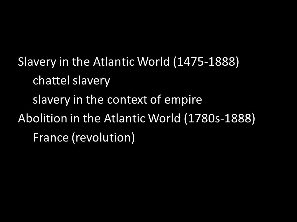 Slavery in the Atlantic World (1475-1888) chattel slavery slavery in the context of empire Abolition in the Atlantic World (1780s-1888) France (revolution)