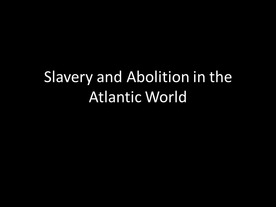 Slavery and Abolition in the Atlantic World