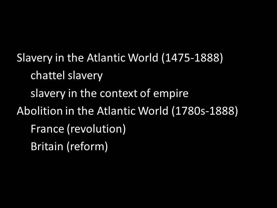 Slavery in the Atlantic World (1475-1888) chattel slavery slavery in the context of empire Abolition in the Atlantic World (1780s-1888) France (revolution) Britain (reform)