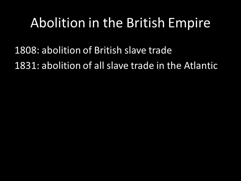 Abolition in the British Empire 1808: abolition of British slave trade 1831: abolition of all slave trade in the Atlantic
