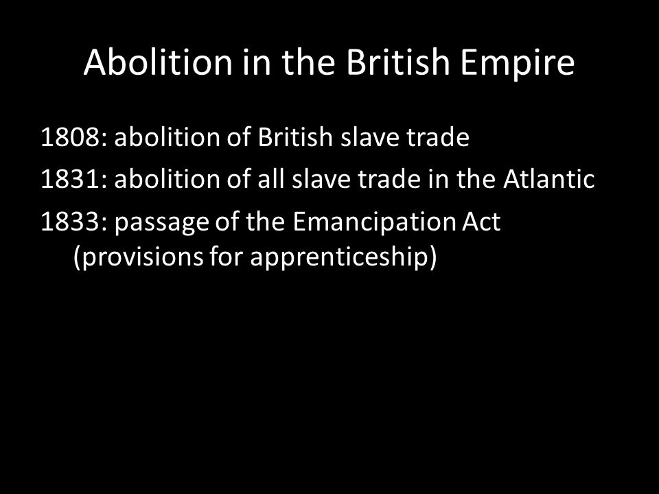 Abolition in the British Empire 1808: abolition of British slave trade 1831: abolition of all slave trade in the Atlantic 1833: passage of the Emancipation Act (provisions for apprenticeship)