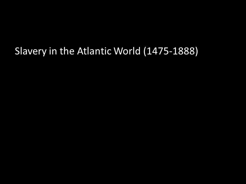 Slavery in the Atlantic World (1475-1888)