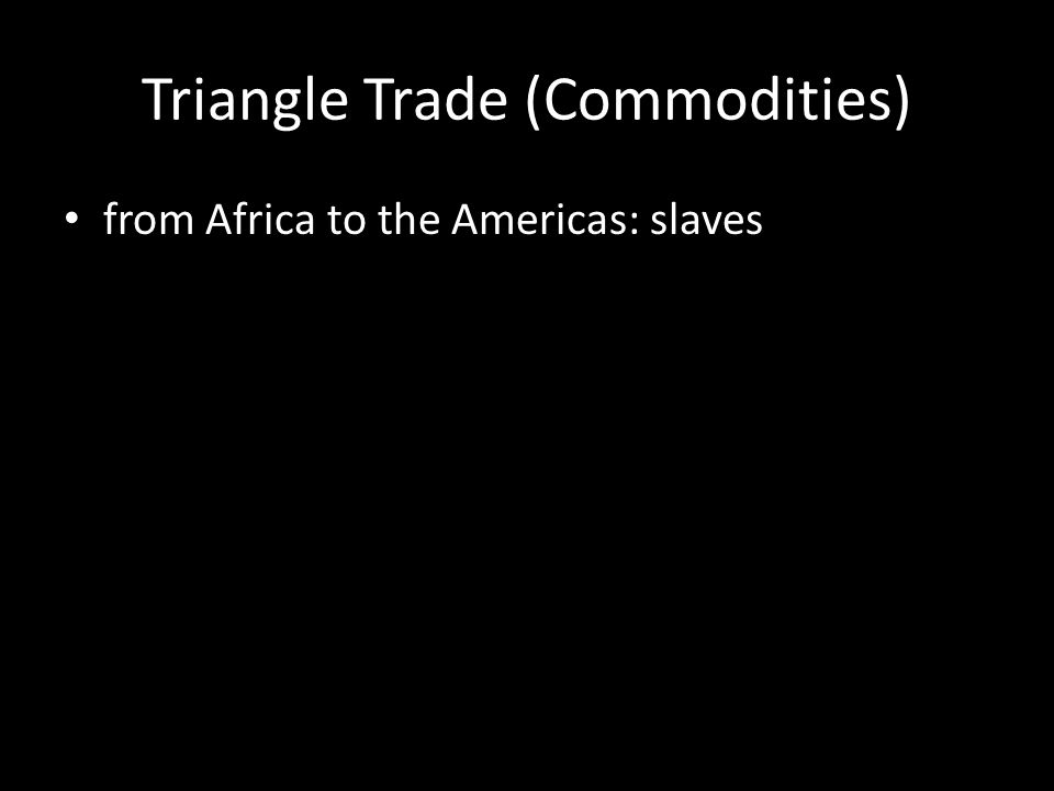 Triangle Trade (Commodities) from Africa to the Americas: slaves