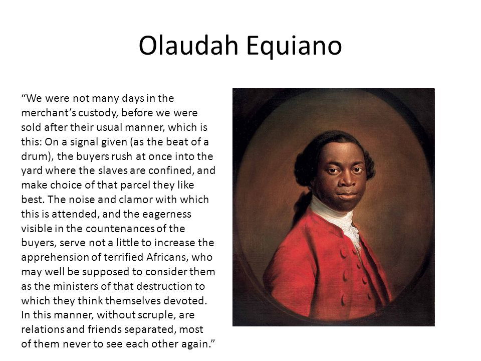 """Olaudah Equiano """"We were not many days in the merchant's custody, before we were sold after their usual manner, which is this: On a signal given (as t"""
