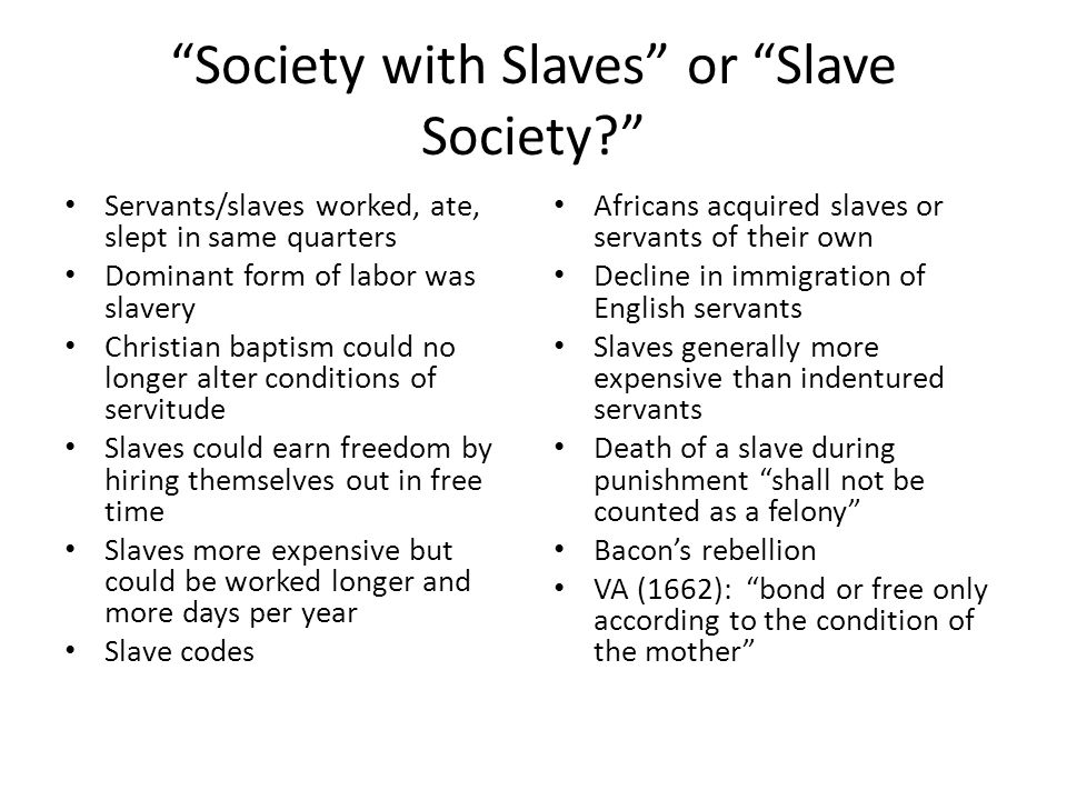 """""""Society with Slaves"""" or """"Slave Society?"""" Servants/slaves worked, ate, slept in same quarters Dominant form of labor was slavery Christian baptism cou"""
