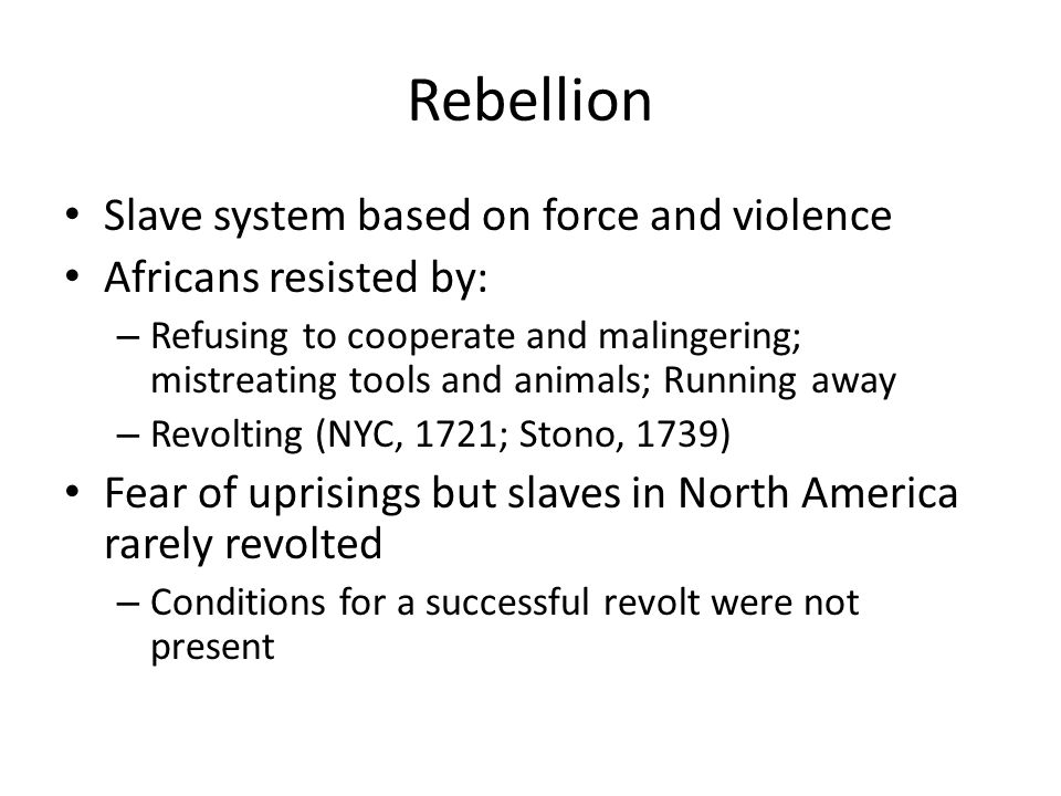 Rebellion Slave system based on force and violence Africans resisted by: – Refusing to cooperate and malingering; mistreating tools and animals; Runni