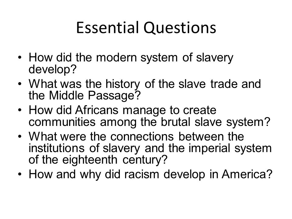 Essential Questions How did the modern system of slavery develop? What was the history of the slave trade and the Middle Passage? How did Africans man