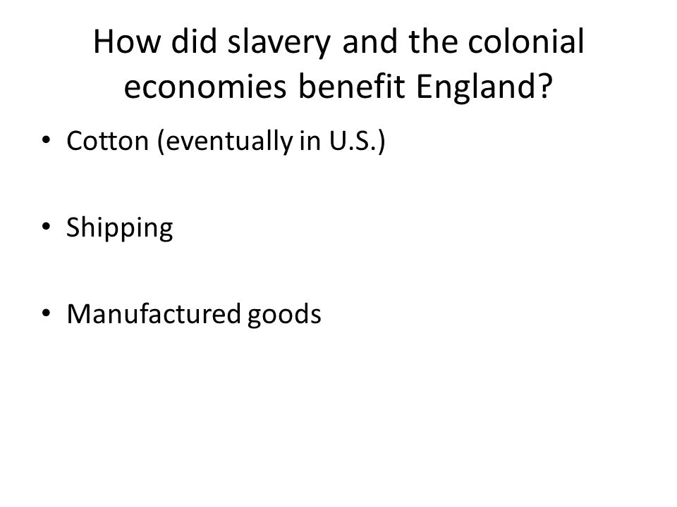 How did slavery and the colonial economies benefit England? Cotton (eventually in U.S.) Shipping Manufactured goods