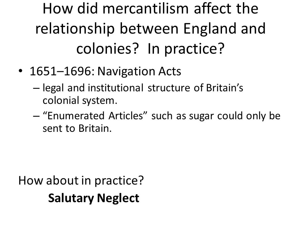 How did mercantilism affect the relationship between England and colonies? In practice? 1651–1696: Navigation Acts – legal and institutional structure