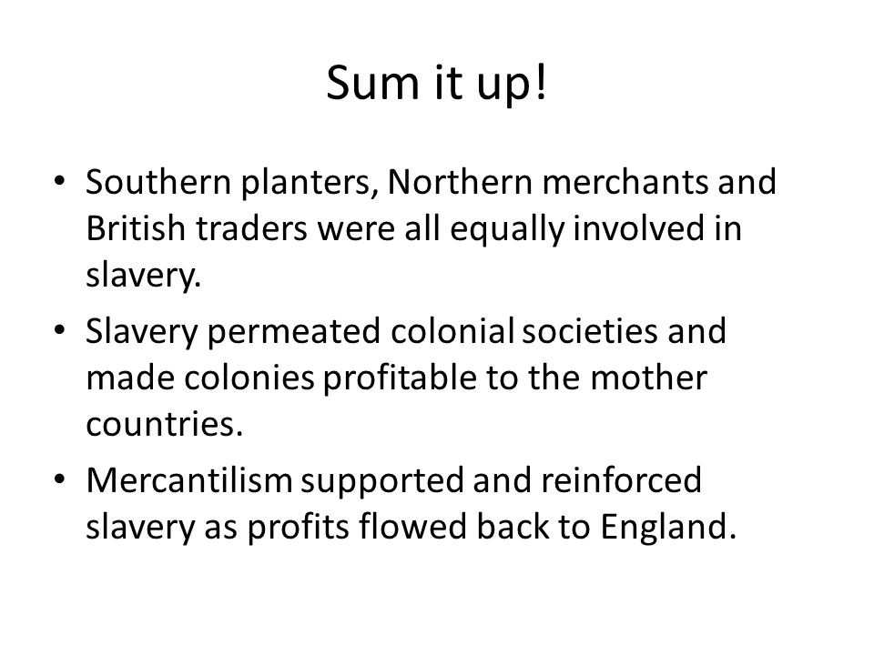 Sum it up! Southern planters, Northern merchants and British traders were all equally involved in slavery. Slavery permeated colonial societies and ma