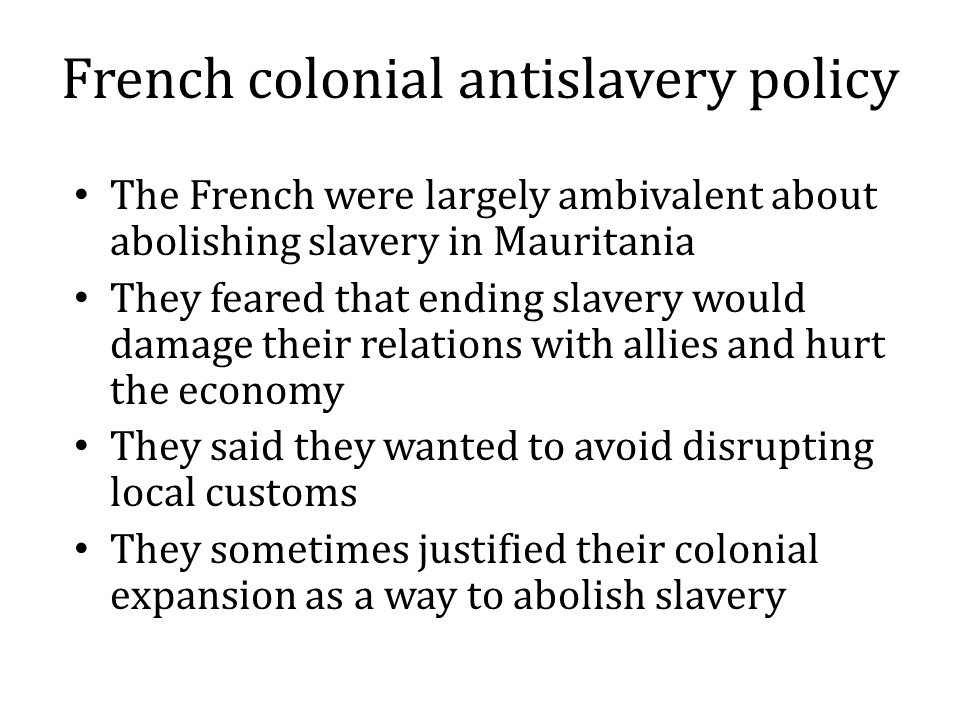 French colonial antislavery policy The French were largely ambivalent about abolishing slavery in Mauritania They feared that ending slavery would damage their relations with allies and hurt the economy They said they wanted to avoid disrupting local customs They sometimes justified their colonial expansion as a way to abolish slavery