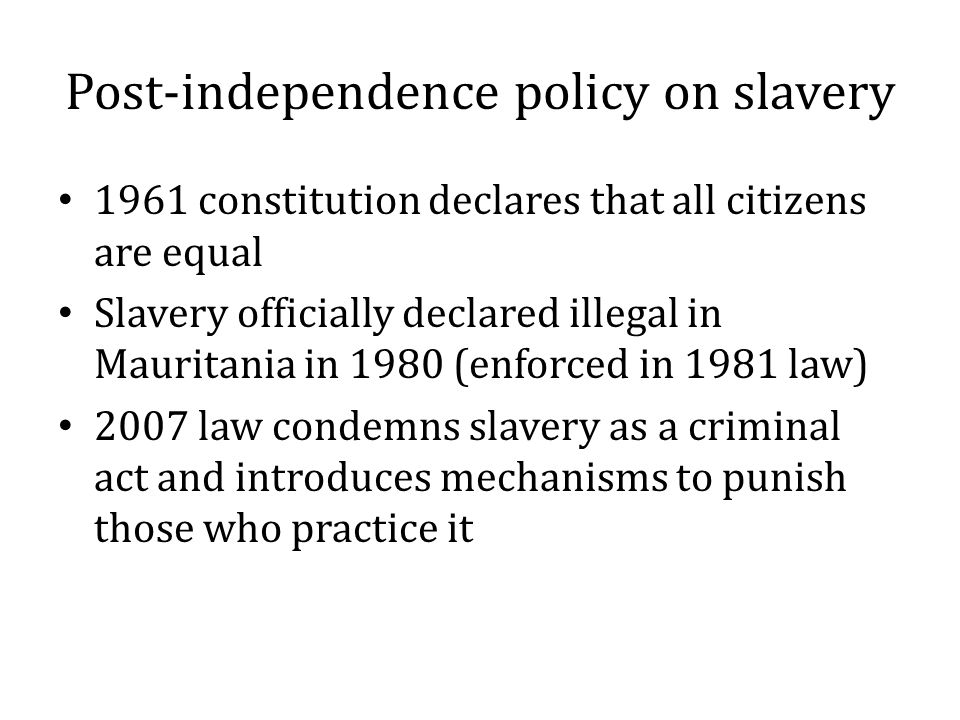 Post-independence policy on slavery 1961 constitution declares that all citizens are equal Slavery officially declared illegal in Mauritania in 1980 (enforced in 1981 law) 2007 law condemns slavery as a criminal act and introduces mechanisms to punish those who practice it