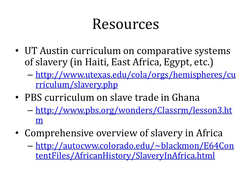 Resources UT Austin curriculum on comparative systems of slavery (in Haiti, East Africa, Egypt, etc.) – http://www.utexas.edu/cola/orgs/hemispheres/cu rriculum/slavery.php http://www.utexas.edu/cola/orgs/hemispheres/cu rriculum/slavery.php PBS curriculum on slave trade in Ghana – http://www.pbs.org/wonders/Classrm/lesson3.ht m http://www.pbs.org/wonders/Classrm/lesson3.ht m Comprehensive overview of slavery in Africa – http://autocww.colorado.edu/~blackmon/E64Con tentFiles/AfricanHistory/SlaveryInAfrica.html http://autocww.colorado.edu/~blackmon/E64Con tentFiles/AfricanHistory/SlaveryInAfrica.html