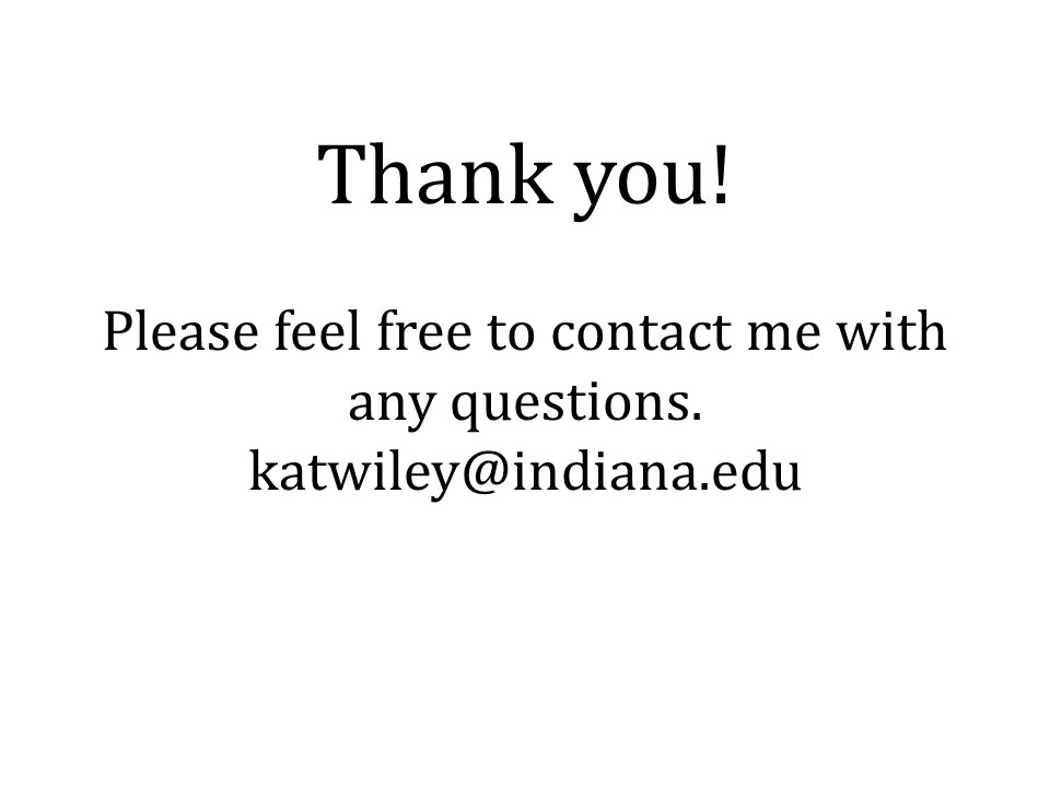 Thank you! Please feel free to contact me with any questions. katwiley@indiana.edu