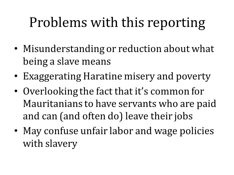 Problems with this reporting Misunderstanding or reduction about what being a slave means Exaggerating Haratine misery and poverty Overlooking the fact that it's common for Mauritanians to have servants who are paid and can (and often do) leave their jobs May confuse unfair labor and wage policies with slavery