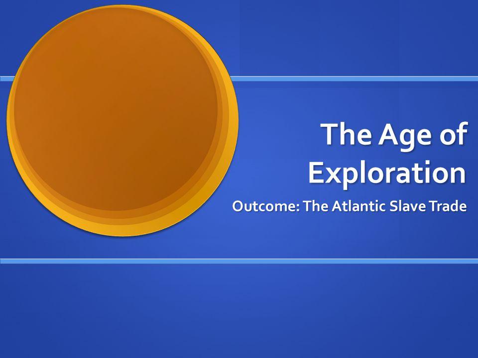 The Age of Exploration Outcome: The Atlantic Slave Trade
