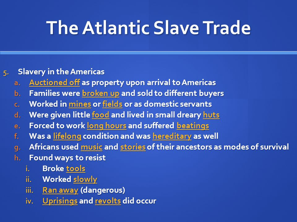 The Atlantic Slave Trade 5. Slavery in the Americas a. Auctioned off as property upon arrival to Americas b. Families were broken up and sold to diffe