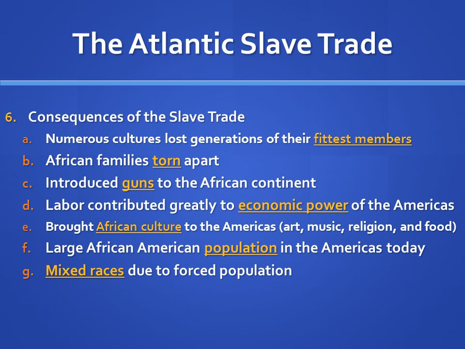 The Atlantic Slave Trade 6. Consequences of the Slave Trade a. Numerous cultures lost generations of their fittest members b. African families torn ap