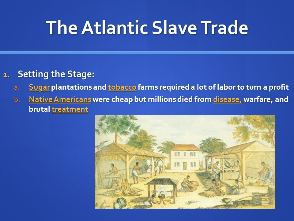 The Atlantic Slave Trade 1. Setting the Stage: a. Sugar plantations and tobacco farms required a lot of labor to turn a profit b. Native Americans wer