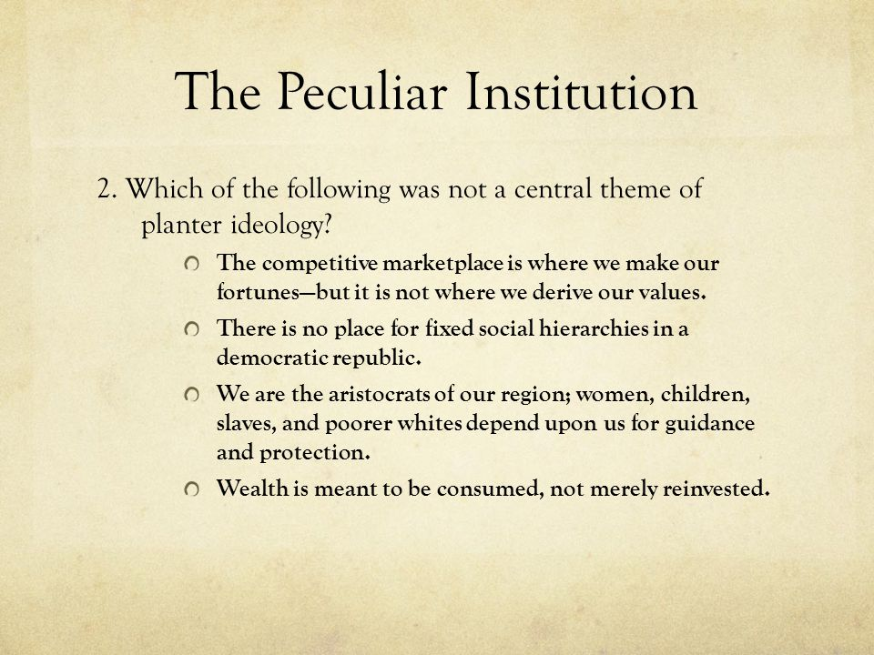 The Peculiar Institution 2. Which of the following was not a central theme of planter ideology? The competitive marketplace is where we make our fortu