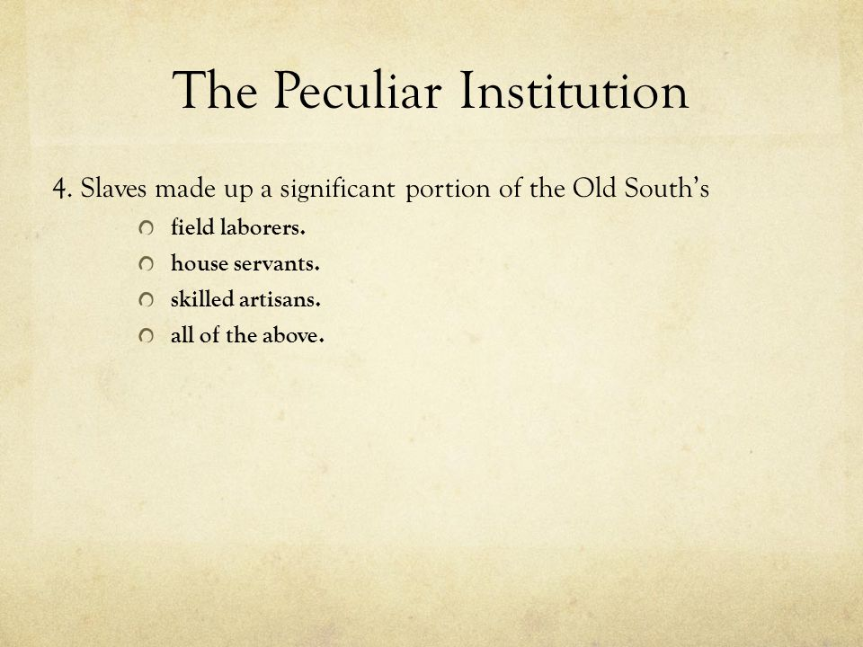 The Peculiar Institution 4. Slaves made up a significant portion of the Old South's field laborers. house servants. skilled artisans. all of the above