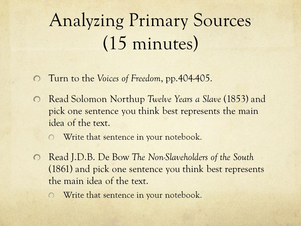 Analyzing Primary Sources (15 minutes) Turn to the Voices of Freedom, pp.404-405. Read Solomon Northup Twelve Years a Slave (1853) and pick one senten