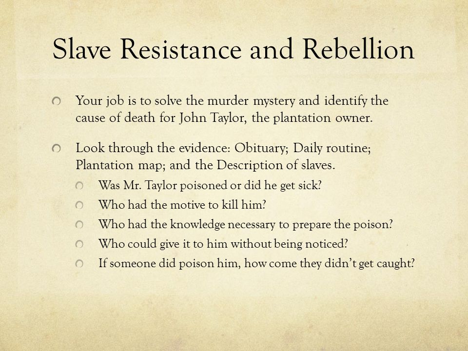 Slave Resistance and Rebellion Your job is to solve the murder mystery and identify the cause of death for John Taylor, the plantation owner. Look thr