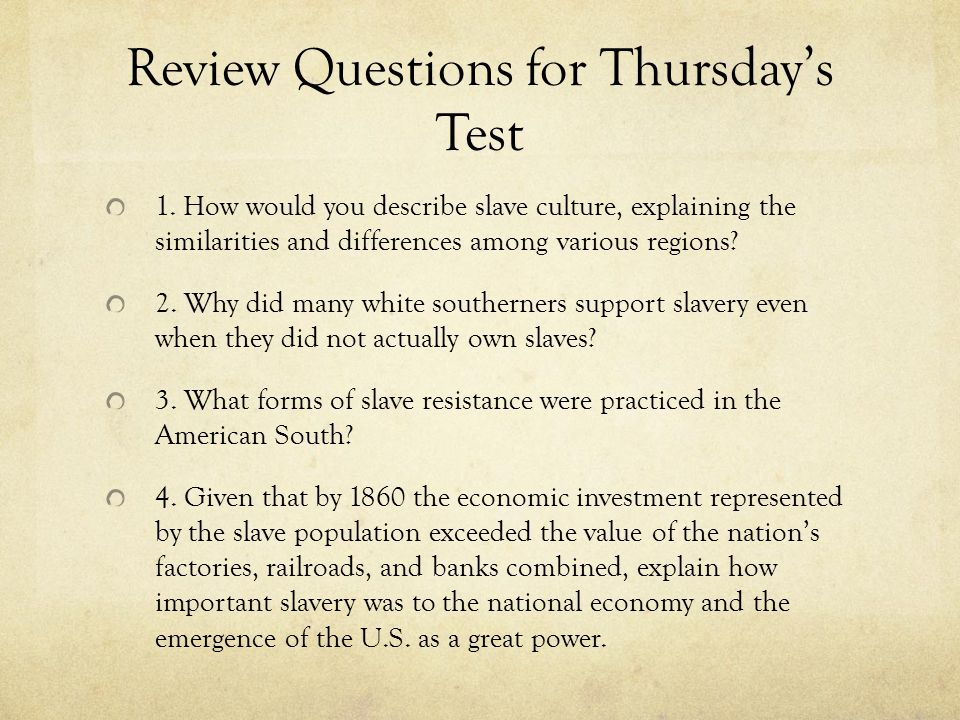 Review Questions for Thursday's Test 1. How would you describe slave culture, explaining the similarities and differences among various regions? 2. Wh