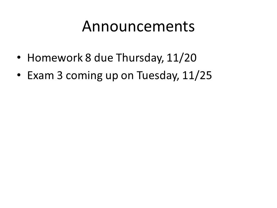 Announcements Homework 8 due Thursday, 11/20 Exam 3 coming up on Tuesday, 11/25