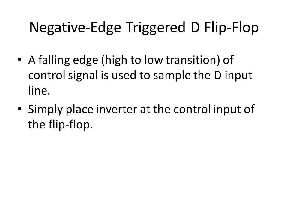 Negative-Edge Triggered D Flip-Flop A falling edge (high to low transition) of control signal is used to sample the D input line.