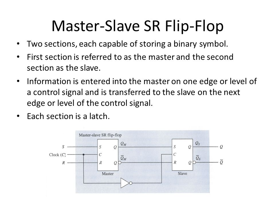 Master-Slave SR Flip-Flop Two sections, each capable of storing a binary symbol. First section is referred to as the master and the second section as