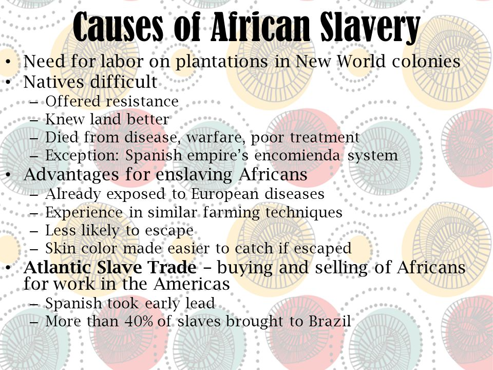 Causes of African Slavery Need for labor on plantations in New World colonies Natives difficult – Offered resistance – Knew land better – Died from disease, warfare, poor treatment – Exception: Spanish empire's encomienda system Advantages for enslaving Africans – Already exposed to European diseases – Experience in similar farming techniques – Less likely to escape – Skin color made easier to catch if escaped Atlantic Slave Trade – buying and selling of Africans for work in the Americas – Spanish took early lead – More than 40% of slaves brought to Brazil