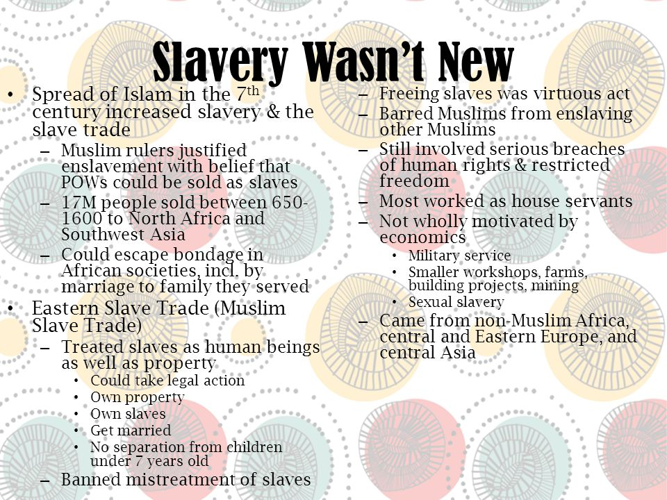 Slavery Wasn't New Spread of Islam in the 7 th century increased slavery & the slave trade – Muslim rulers justified enslavement with belief that POWs could be sold as slaves – 17M people sold between 650- 1600 to North Africa and Southwest Asia – Could escape bondage in African societies, incl.