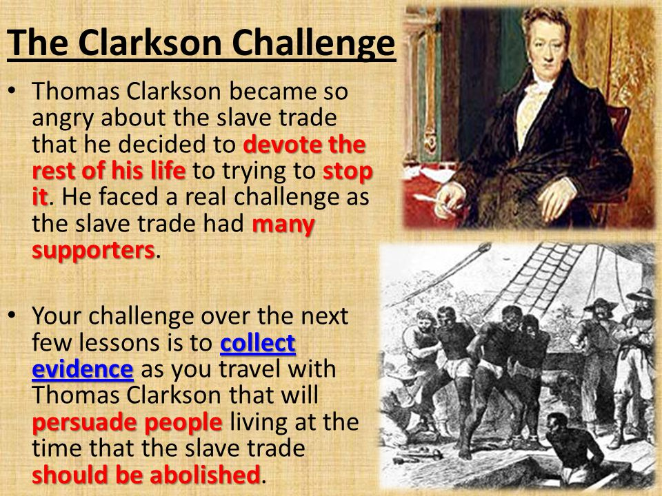 The Clarkson Challenge Quakers campaigningend to slavery As Clarkson continued his research into the slave trade he met Quakers and others who were already campaigning for an end to slavery.