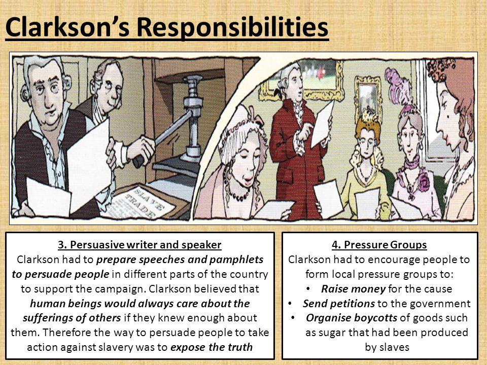 Clarkson's Responsibilities 3. Persuasive writer and speaker Clarkson had to prepare speeches and pamphlets to persuade people in different parts of t