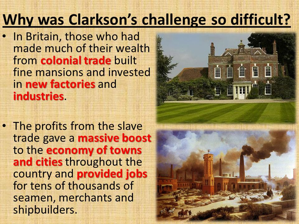 Why was Clarkson's challenge so difficult? colonial trade new factories industries In Britain, those who had made much of their wealth from colonial t